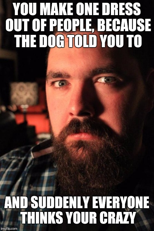 Dating Site Murderer Meme | YOU MAKE ONE DRESS OUT OF PEOPLE, BECAUSE THE DOG TOLD YOU TO AND SUDDENLY EVERYONE THINKS YOUR CRAZY | image tagged in memes,dating site murderer | made w/ Imgflip meme maker