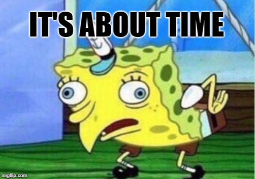 Mocking Spongebob Meme | IT'S ABOUT TIME | image tagged in memes,mocking spongebob | made w/ Imgflip meme maker