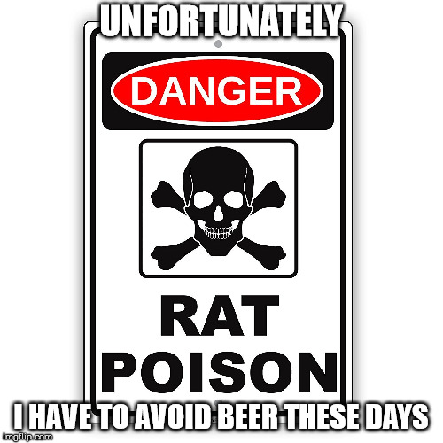 UNFORTUNATELY I HAVE TO AVOID BEER THESE DAYS | made w/ Imgflip meme maker