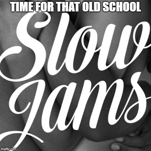 Image tagged in old school slow jams - Imgflip