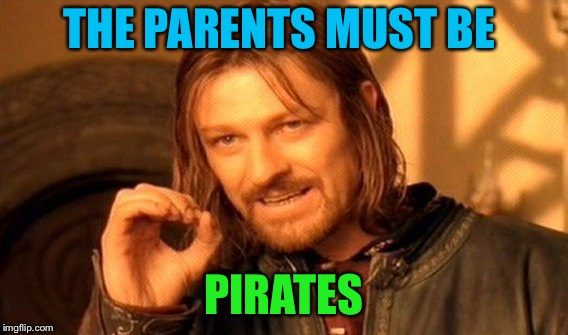 One Does Not Simply Meme | THE PARENTS MUST BE PIRATES | image tagged in memes,one does not simply | made w/ Imgflip meme maker