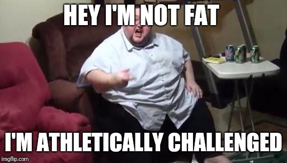 fat guy hates | HEY I'M NOT FAT I'M ATHLETICALLY CHALLENGED | image tagged in fat guy hates | made w/ Imgflip meme maker