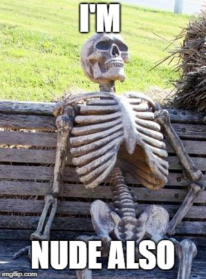 Waiting Skeleton Meme | I'M NUDE ALSO | image tagged in memes,waiting skeleton | made w/ Imgflip meme maker