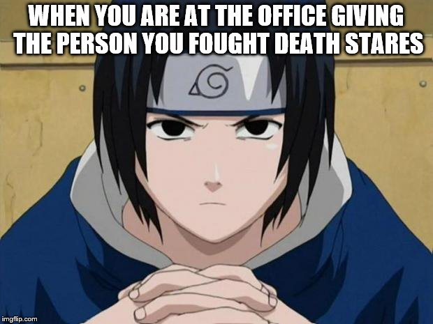 Naruto Sasuke | WHEN YOU ARE AT THE OFFICE GIVING THE PERSON YOU FOUGHT DEATH STARES | image tagged in naruto sasuke | made w/ Imgflip meme maker