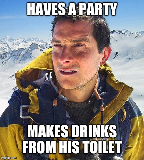 Bear Grylls Meme | HAVES A PARTY MAKES DRINKS FROM HIS TOILET | image tagged in memes,bear grylls | made w/ Imgflip meme maker