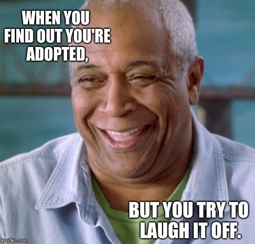 Adopted | WHEN YOU FIND OUT YOU'RE ADOPTED, BUT YOU TRY TO LAUGH IT OFF. | image tagged in memes,funny | made w/ Imgflip meme maker