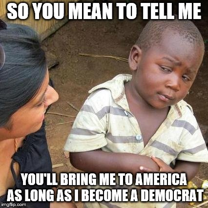 Third World Skeptical Kid Meme | SO YOU MEAN TO TELL ME YOU'LL BRING ME TO AMERICA AS LONG AS I BECOME A DEMOCRAT | image tagged in memes,third world skeptical kid | made w/ Imgflip meme maker