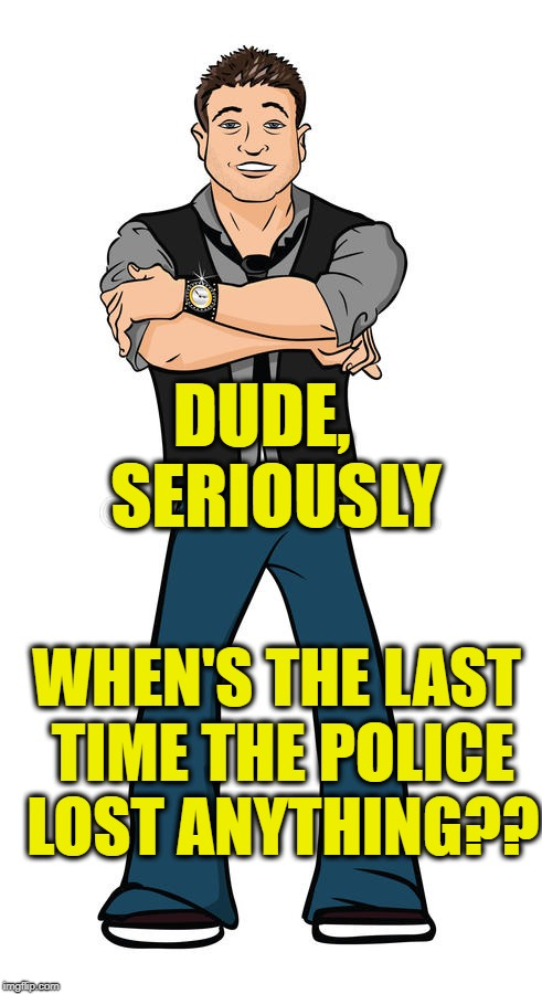 DUDE,  SERIOUSLY WHEN'S THE LAST TIME THE POLICE LOST ANYTHING?? | made w/ Imgflip meme maker