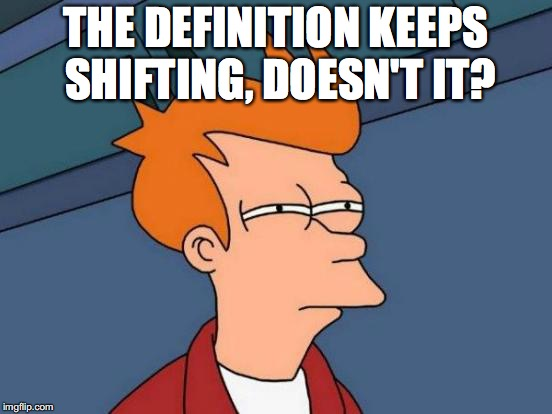 Futurama Fry Meme | THE DEFINITION KEEPS SHIFTING, DOESN'T IT? | image tagged in memes,futurama fry | made w/ Imgflip meme maker