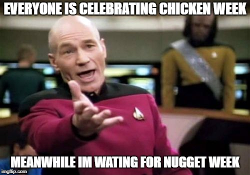 too soon ?? | EVERYONE IS CELEBRATING CHICKEN WEEK MEANWHILE IM WATING FOR NUGGET WEEK | image tagged in memes,picard wtf,chicken week,funny,ssby,too soon | made w/ Imgflip meme maker