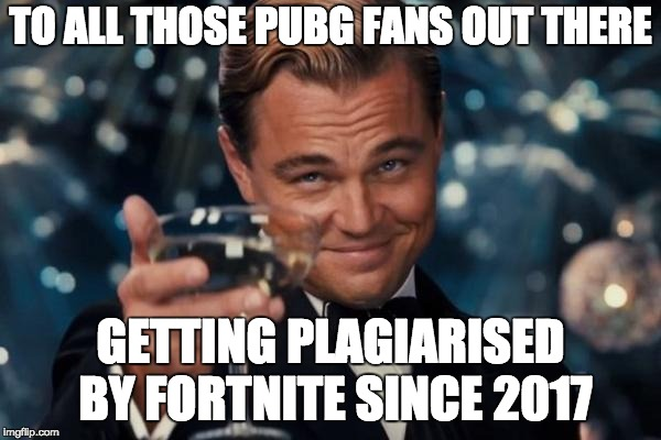 Leonardo Dicaprio Cheers Meme | TO ALL THOSE PUBG FANS OUT THERE GETTING PLAGIARISED BY FORTNITE SINCE 2017 | image tagged in memes,leonardo dicaprio cheers | made w/ Imgflip meme maker