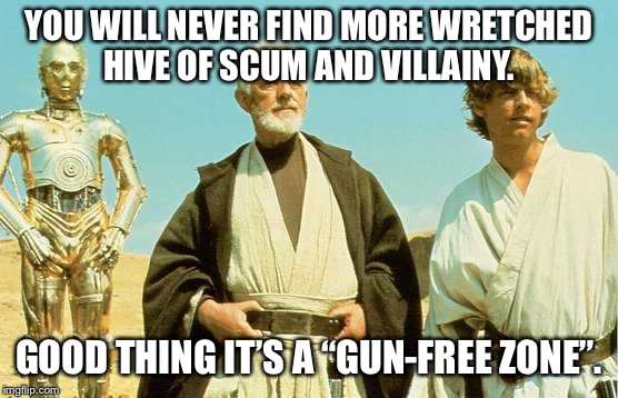 "Gun-Free Zone | YOU WILL NEVER FIND MORE WRETCHED HIVE OF SCUM AND VILLAINY. GOOD THING IT'S A ""GUN-FREE ZONE"". 