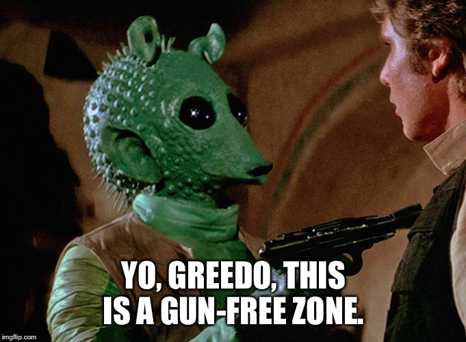 Gun free zone | YO, GREEDO, THIS IS A GUN-FREE ZONE. | image tagged in greedo,gun control,star wars yoda | made w/ Imgflip meme maker