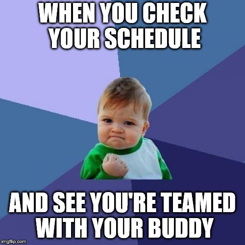 Success Kid Meme | WHEN YOU CHECK YOUR SCHEDULE AND SEE YOU'RE TEAMED WITH YOUR BUDDY | image tagged in memes,success kid | made w/ Imgflip meme maker