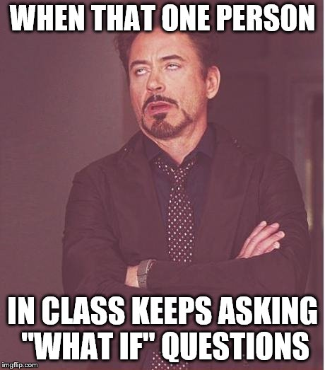 "Face You Make Robert Downey Jr Meme | WHEN THAT ONE PERSON IN CLASS KEEPS ASKING ""WHAT IF"" QUESTIONS 