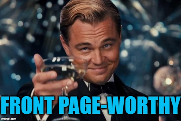 Leonardo Dicaprio Cheers Meme | FRONT PAGE-WORTHY | image tagged in memes,leonardo dicaprio cheers | made w/ Imgflip meme maker