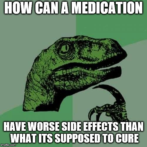 Philosoraptor Meme | HOW CAN A MEDICATION HAVE WORSE SIDE EFFECTS THAN WHAT ITS SUPPOSED TO CURE | image tagged in memes,philosoraptor | made w/ Imgflip meme maker