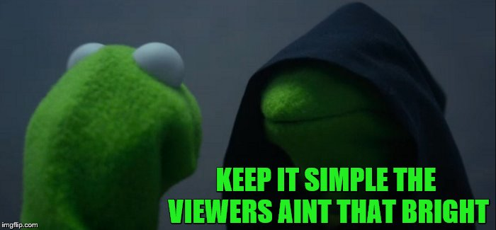 Evil Kermit Meme | KEEP IT SIMPLE THE VIEWERS AINT THAT BRIGHT | image tagged in memes,evil kermit | made w/ Imgflip meme maker