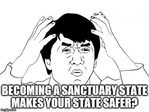 Jackie Chan WTF Meme | BECOMING A SANCTUARY STATE MAKES YOUR STATE SAFER? | image tagged in memes,jackie chan wtf | made w/ Imgflip meme maker