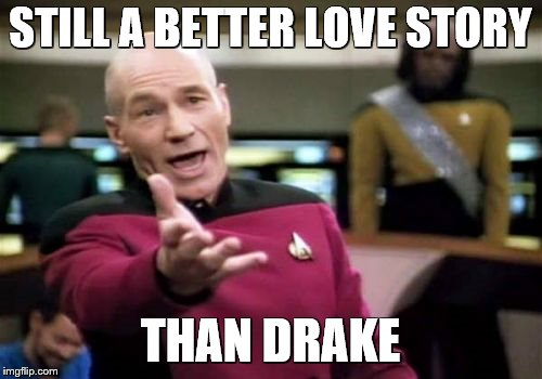 Picard Wtf Meme | STILL A BETTER LOVE STORY THAN DRAKE | image tagged in memes,picard wtf | made w/ Imgflip meme maker