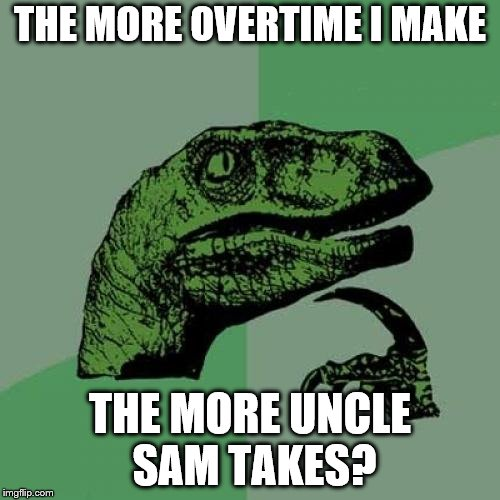 Philosoraptor Meme | THE MORE OVERTIME I MAKE THE MORE UNCLE SAM TAKES? | image tagged in memes,philosoraptor | made w/ Imgflip meme maker