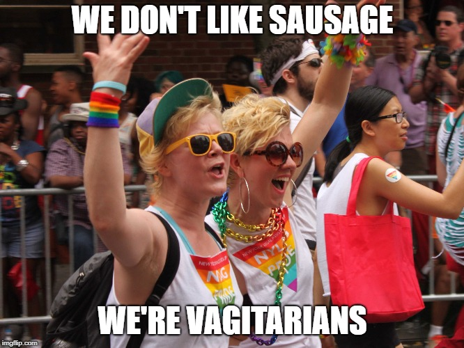 lesbian  diet | WE DON'T LIKE SAUSAGE WE'RE VAGITARIANS | image tagged in funny,lesbian,lgbtq,lgbt,gay pride | made w/ Imgflip meme maker