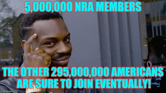 Roll Safe Think About It Meme | 5,000,000 NRA MEMBERS THE OTHER 295,000,000 AMERICANS ARE SURE TO JOIN EVENTUALLY! | image tagged in memes,roll safe think about it | made w/ Imgflip meme maker
