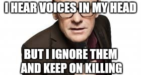 I HEAR VOICES IN MY HEAD BUT I IGNORE THEM AND KEEP ON KILLING | made w/ Imgflip meme maker