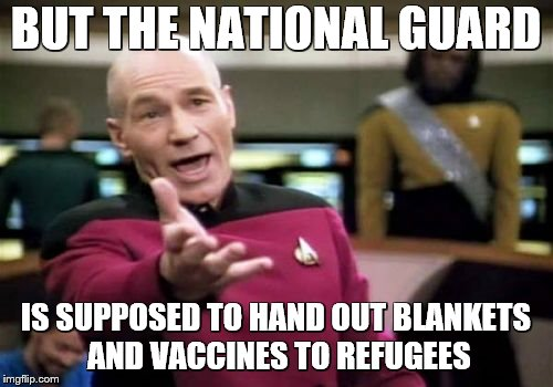 Picard Wtf Meme | BUT THE NATIONAL GUARD IS SUPPOSED TO HAND OUT BLANKETS AND VACCINES TO REFUGEES | image tagged in memes,picard wtf | made w/ Imgflip meme maker