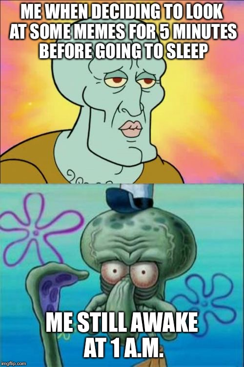 Squidward Meme | ME WHEN DECIDING TO LOOK AT SOME MEMES FOR 5 MINUTES BEFORE GOING TO SLEEP ME STILL AWAKE AT 1 A.M. | image tagged in memes,squidward | made w/ Imgflip meme maker