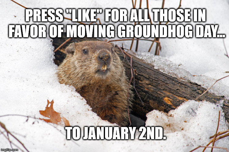 "PRESS ""LIKE"" FOR ALL THOSE IN FAVOR OF MOVING GROUNDHOG DAY... TO JANUARY 2ND. 