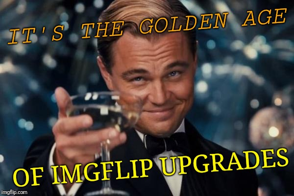 Leonardo Dicaprio Cheers Meme | IT'S THE GOLDEN AGE OF IMGFLIP UPGRADES | image tagged in memes,leonardo dicaprio cheers | made w/ Imgflip meme maker