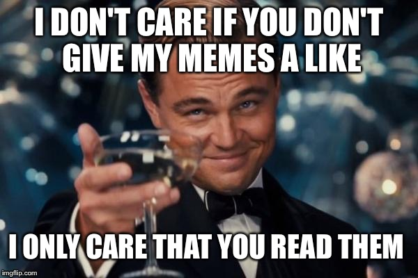 It's possible to be sincerely wrong on some things I put but I'm only writing these because I care about you | I DON'T CARE IF YOU DON'T GIVE MY MEMES A LIKE I ONLY CARE THAT YOU READ THEM | image tagged in memes,leonardo dicaprio cheers | made w/ Imgflip meme maker
