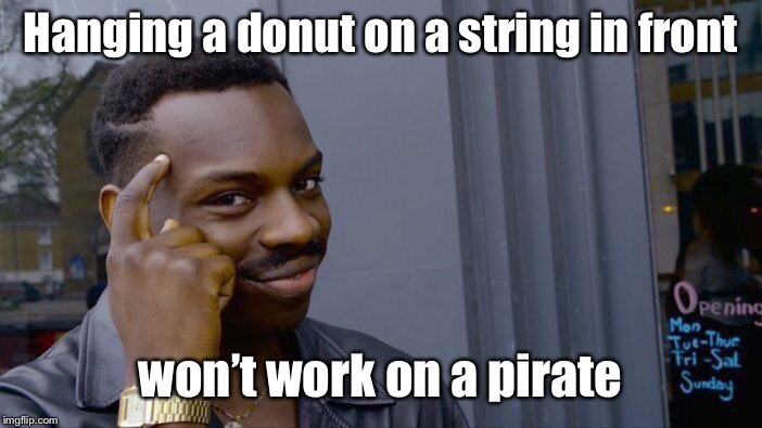 Roll Safe Think About It Meme | Hanging a donut on a string in front won't work on a pirate | image tagged in memes,roll safe think about it | made w/ Imgflip meme maker