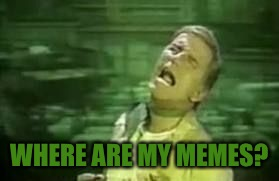 WHERE ARE MY MEMES? | made w/ Imgflip meme maker
