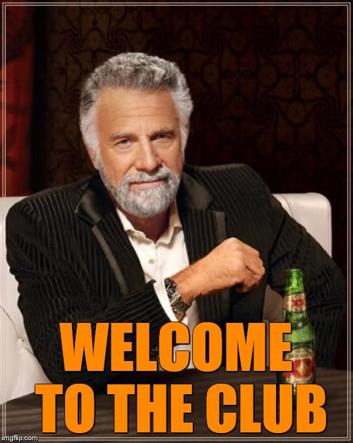 The Most Interesting Man In The World Meme | WELCOME TO THE CLUB | image tagged in memes,the most interesting man in the world | made w/ Imgflip meme maker