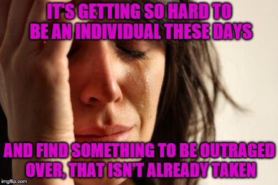 I just want to be different, why does it have to be sooooo hard? | IT'S GETTING SO HARD TO BE AN INDIVIDUAL THESE DAYS AND FIND SOMETHING TO BE OUTRAGED OVER, THAT ISN'T ALREADY TAKEN | image tagged in memes,first world problems,outrage,individualist | made w/ Imgflip meme maker