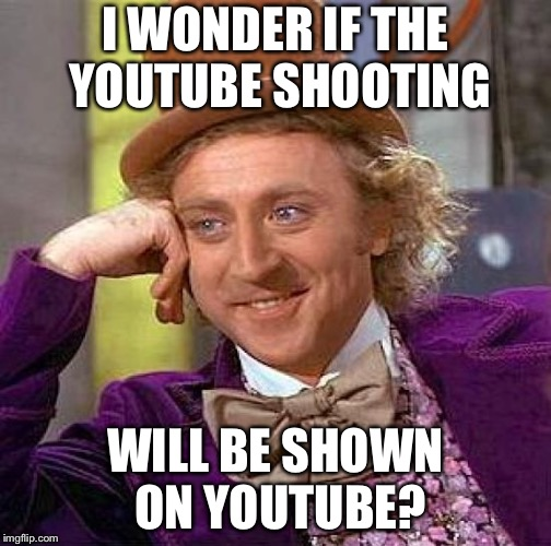 Creepy Condescending Wonka Meme | I WONDER IF THE YOUTUBE SHOOTING WILL BE SHOWN ON YOUTUBE? | image tagged in memes,creepy condescending wonka | made w/ Imgflip meme maker