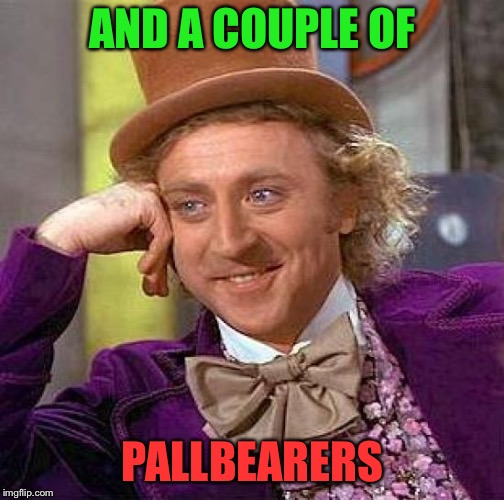 Creepy Condescending Wonka Meme | AND A COUPLE OF PALLBEARERS | image tagged in memes,creepy condescending wonka | made w/ Imgflip meme maker