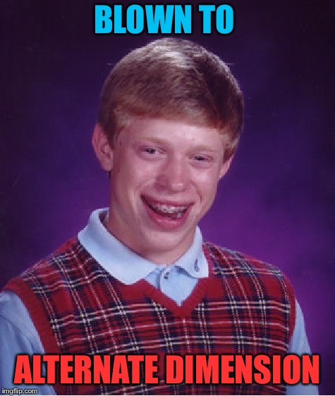 Bad Luck Brian Meme | BLOWN TO ALTERNATE DIMENSION | image tagged in memes,bad luck brian | made w/ Imgflip meme maker