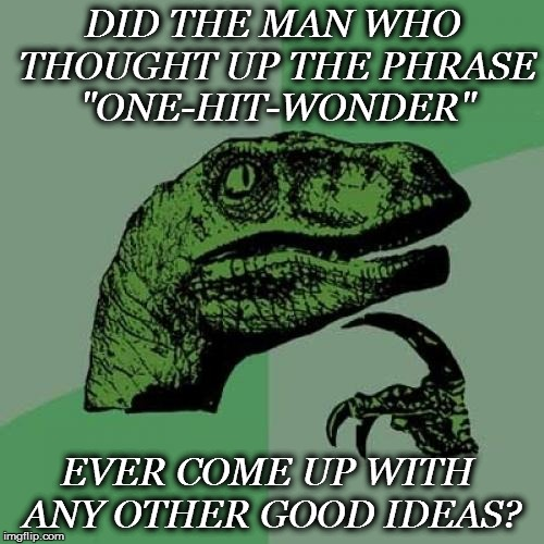 "CURIOSITY | DID THE MAN WHO THOUGHT UP THE PHRASE ""ONE-HIT-WONDER"" EVER COME UP WITH ANY OTHER GOOD IDEAS? 