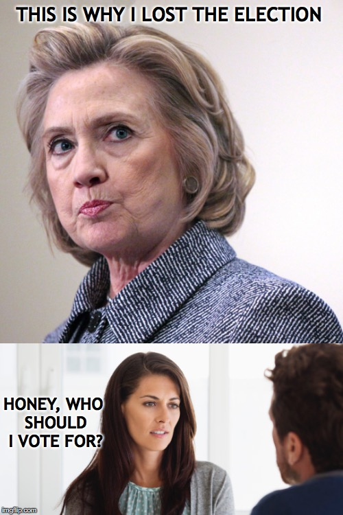 Hillary's assumption and the patriarchy | THIS IS WHY I LOST THE ELECTION HONEY, WHO SHOULD I VOTE FOR? | image tagged in hillary clinton,patriarchy,election | made w/ Imgflip meme maker