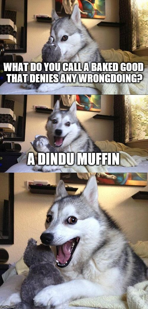 a bit of a stretch, but hopefully worth at least a chuckle | WHAT DO YOU CALL A BAKED GOOD THAT DENIES ANY WRONGDOING? A DINDU MUFFIN | image tagged in memes,bad pun dog,dindu nuffin | made w/ Imgflip meme maker