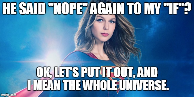 "HE SAID ""NOPE"" AGAIN TO MY ""IF""? OK, LET'S PUT IT OUT, AND I MEAN THE WHOLE UNIVERSE. 