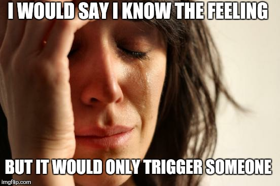 First World Problems Meme | I WOULD SAY I KNOW THE FEELING BUT IT WOULD ONLY TRIGGER SOMEONE | image tagged in memes,first world problems | made w/ Imgflip meme maker