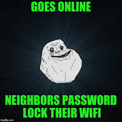 Forever Alone Meme | GOES ONLINE NEIGHBORS PASSWORD LOCK THEIR WIFI | image tagged in memes,forever alone | made w/ Imgflip meme maker