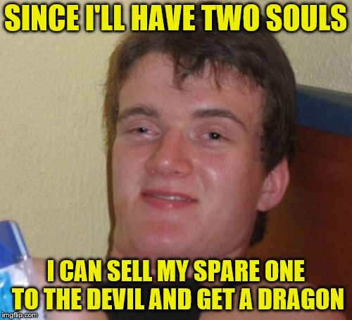 10 Guy Meme | SINCE I'LL HAVE TWO SOULS I CAN SELL MY SPARE ONE TO THE DEVIL AND GET A DRAGON | image tagged in memes,10 guy | made w/ Imgflip meme maker