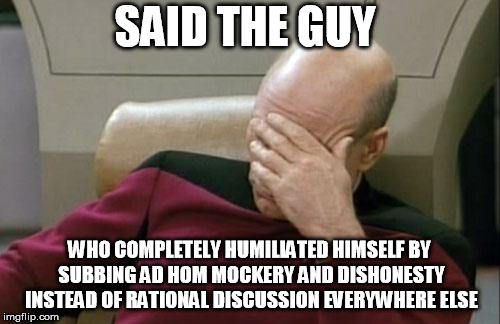Captain Picard Facepalm Meme | SAID THE GUY WHO COMPLETELY HUMILIATED HIMSELF BY SUBBING AD HOM MOCKERY AND DISHONESTY INSTEAD OF RATIONAL DISCUSSION EVERYWHERE ELSE | image tagged in memes,captain picard facepalm | made w/ Imgflip meme maker