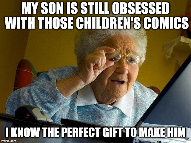 Grandma Finds The Internet Meme | MY SON IS STILL OBSESSED WITH THOSE CHILDREN'S COMICS I KNOW THE PERFECT GIFT TO MAKE HIM | image tagged in memes,grandma finds the internet | made w/ Imgflip meme maker