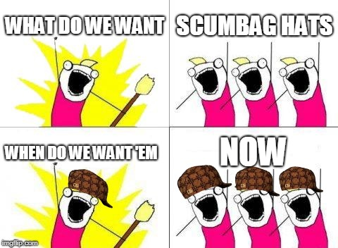 What do we want | WHAT DO WE WANT SCUMBAG HATS WHEN DO WE WANT 'EM NOW | image tagged in memes,what do we want,scumbag,scumbag hat | made w/ Imgflip meme maker